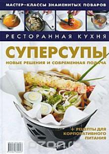 Обложка книги  - Ресторанная кухня. Суперсупы. Новые решения и современная подача + рецепты для корпоративного питания