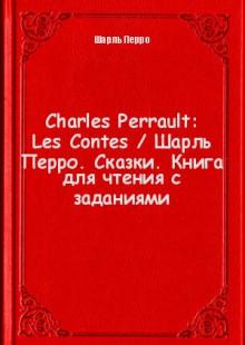 Обложка книги  - Charles Perrault: Les Contes / Шарль Перро. Сказки. Книга для чтения с заданиями