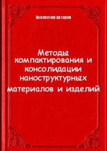 Обложка книги  - Методы компактирования и консолидации наноструктурных материалов и изделий