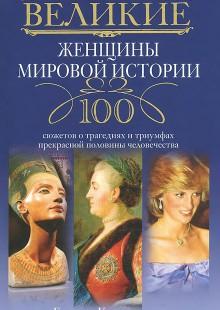 Обложка книги  - Великие женщины мировой истории. 100 сюжетов о трагедиях и триумфах прекрасной половины человечества