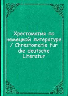 Обложка книги  - Хрестоматия по немецкой литературе / Chrestomatie fur die deutsche Literatur