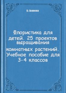 Обложка книги  - Флористика для детей. 25 проектов выращивания комнатных растений. Учебное пособие для 3-4 классов