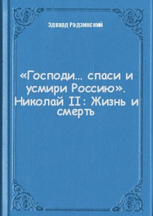 Обложка книги  - «Господи… спаси и усмири Россию». Николай II: Жизнь и смерть