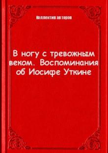 Обложка книги  - В ногу с тревожным веком. Воспоминания об Иосифе Уткине