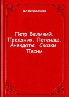 Обложка книги  - Петр Великий. Предания. Легенды. Анекдоты. Сказки. Песни