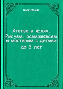 Обложка книги  - Ателье в яслях. Рисуем, размазываем и мастерим с детьми до 3 лет