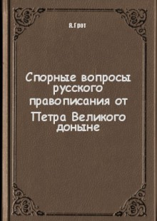 Обложка книги  - Спорные вопросы русского правописания от Петра Великого доныне