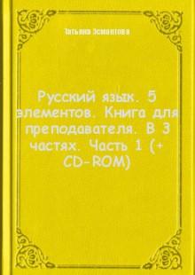 Обложка книги  - Русский язык. 5 элементов. Книга для преподавателя. В 3 частях. Часть 1 (+ CD-ROM)