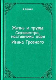 Обложка книги  - Жизнь и труды Сильвестра, наставника царя Ивана Грозного