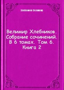 Обложка книги  - Велимир Хлебников. Собрание сочинений. В 6 томах. Том 6. Книга 2