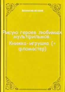 Обложка книги  - Рисую героев любимых мультфильмов. Книжка-игрушка (+ фломастер)