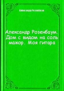 Обложка книги  - Александр Розенбаум. Дом с видом на соль мажор. Моя гитара