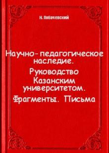 Обложка книги  - Научно-педагогическое наследие. Руководство Казанским университетом. Фрагменты. Письма