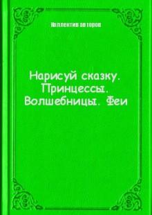 Обложка книги  - Нарисуй сказку. Принцессы. Волшебницы. Феи