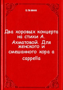 Обложка книги  - Два хоровых концерта на стихи А. Ахматовой. Для женского и смешанного хора a cappella