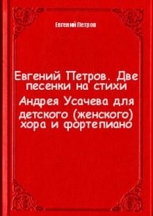 Обложка книги  - Евгений Петров. Две песенки на стихи Андрея Усачева для детского (женского) хора и фортепиано
