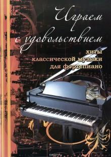 Обложка книги  - Играем с удовольствием. Хиты классической музыки для фортепиано
