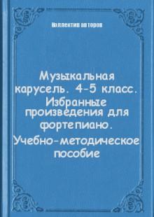 Обложка книги  - Музыкальная карусель. 4-5 класс. Избранные произведения для фортепиано. Учебно-методическое пособие