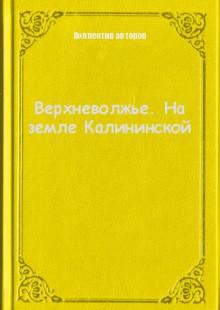Обложка книги  - Верхневолжье. На земле Калининской