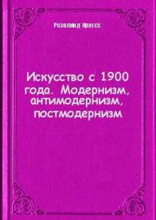 Обложка книги  - Искусство с 1900 года. Модернизм, антимодернизм, постмодернизм