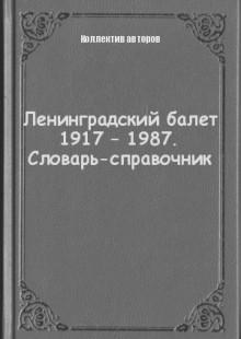 Обложка книги  - Ленинградский балет 1917 – 1987. Словарь-справочник