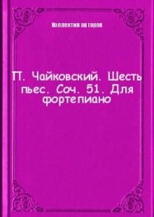 Обложка книги  - П. Чайковский. Шесть пьес. Соч. 51. Для фортепиано