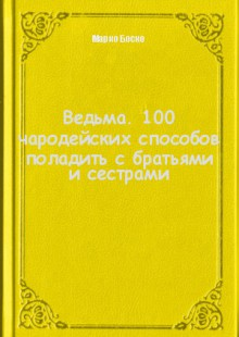 Обложка книги  - Ведьма. 100 чародейских способов поладить с братьями и сестрами