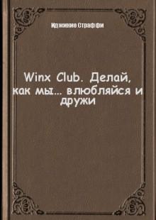 Обложка книги  - Winx Club. Делай, как мы… влюбляйся и дружи