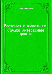 Обложка книги  - Растения и животные. Самые интересные факты