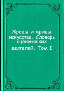 Обложка книги  - Жрецы и жрицы искусства. Словарь сценических деятелей. Том I