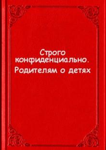 Обложка книги  - Строго конфиденциально. Родителям о детях