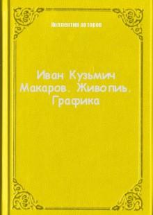 Обложка книги  - Иван Кузьмич Макаров. Живопиь. Графика
