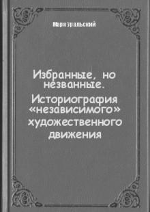 Обложка книги  - Избранные, но незванные. Историография «независимого» художественного движения