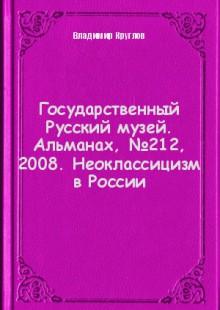 Обложка книги  - Государственный Русский музей. Альманах, №212, 2008. Неоклассицизм в России