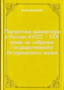Обложка книги  - Портретная миниатюра в России XVIII – XIX веков из собрания Государственного Исторического музея