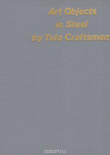 Обложка книги  - Art Objects in Steel by Tula Craftsmen / Тульские «златокузнецы»
