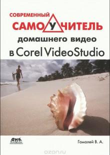 Обложка книги  - Современный самоучитель домашнего видео в Corel VideoStudio