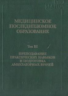 Обложка книги  - Медицинское последипломное образование. Том 3. Преподавание практических навыков и подготовка амбулаторных врачей