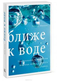 Обложка книги  - Ближе к воде. Удивительные факты о том, как вода может изменить вашу жизнь