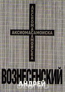 Обложка книги  - Андрей Вознесенский. Аксиома самоиска