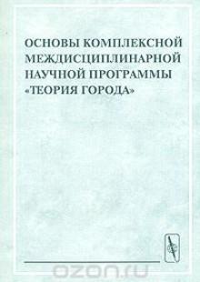 Обложка книги  - Основы комплексной междисциплинарной научной программы «Теория города»
