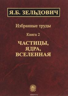 Обложка книги  - Избранные труды. В 2 книгах. Книга 2. Частицы, ядра, Вселенная