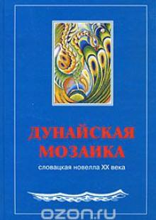 Обложка книги  - Дунайская мозаика. Словацкая новелла XX века. В 2 книгах. Книга 1