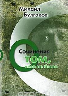 Обложка книги  - Михаил Булгаков. Сочинения: О том, чего не было