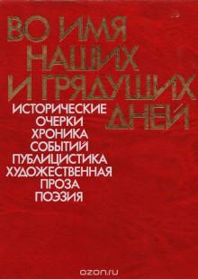 Обложка книги  - Во имя наших и грядущих дней. Исторические очерки, хроника событий, публицистика, художественная проза, поэзия