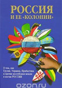 Обложка книги  - Россия и ее «колонии». О том, как Грузия, Украина, Прибалтика и прочие республики вошли в состав России