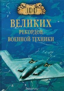 Обложка книги  - 100 великих рекордов военной техники