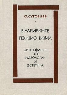 Обложка книги  - В лабиринте ревизионизма. Эрнст Фишер, его идеология и эстетика