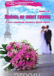 Обложка книги  - Любовь не знает границ! 21 шаг к семейному счастью в другой стране