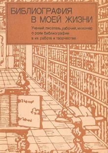 Обложка книги  - Библиография в моей жизни: Ученый, писатель, рабочий, инженер о роли библиографии в их работе и творчестве